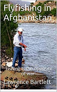 Fly Fishing in Afghanistan: 'Fishing is the opposite of war'