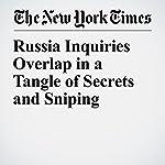 Russia Inquiries Overlap in a Tangle of Secrets and Sniping   Matt Apuzzo,Adam Goldman,Matthew Rosenberg