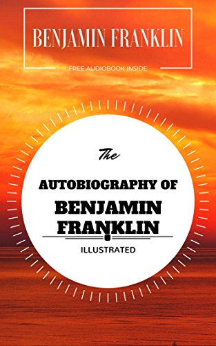 The Autobiography of Benjamin Franklin: By Benjamin Franklin : Illustrated - Original & Unabridged (Free Audiobook...