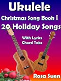 Ukulele Song Book:  Ukulele Christmas Song Book I - 20 Christmas & Holiday Songs with Lyrics, Chords and Chord Tabs: Christmas Songs (Ukulele Song Books Strum and Sing 1) (English Edition)