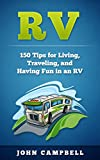 RV: 150 Tips for Living, Traveling, and Having Fun in an RV (RV Living, RV Camping, RV Books)