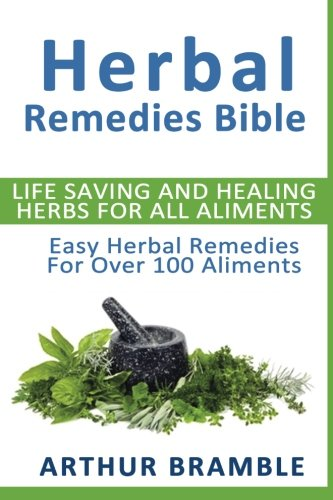 Herbal Remedies Bible: Life Saving And Healing Herbs For All Ailments: Easy Herbal Remedies For Over 100 Ailments