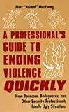 A Professional's Guide to Ending Violence Quickly: How Bouncers, Bodyguards and Other Security Professionals Handle Ugly Situations