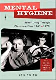 Mental Hygiene: Better Living Through Classroom Films 1945-1970