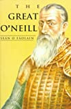 The Great ONeill: A Biography of Hugh ONeill, Earl of Tyrone, 1550-1616