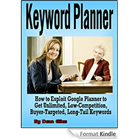 Keyword Planner: How to Exploit Google Adwords Keyword Planner to Get Unlimited, Low-Competition, Buyer-Targeted, Long-Tail Keywords