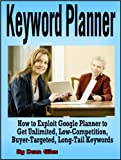 Keyword Planner: How to Exploit Google Adwords Keyword Planner to Get Unlimited, Low-Competition, Buyer-Targeted, Long-Tail Keywords (Internet Marketing ... To Manual and Instruction Guide Book Series)