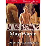 In the Beginning [Love Beyond All Dimensions 4] (Siren Publishing Menage Amour) ~ May Water
