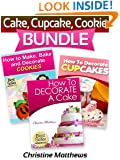 Cake, Cupcake, Cookie Bundle (How to Decorate a Cake, How to Decorate Cupcakes, How to Make and Decorate Cookies) (Cake Decorating for Beginners Book 4)