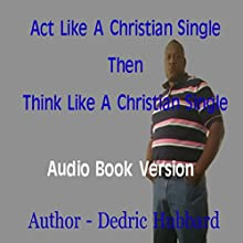 Act Like a Single Christian Then Think Like a Single Christian (       UNABRIDGED) by Dedric Hubbard Narrated by William Butler