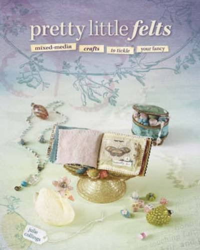 Pretty Little Felts: Mixed-Media Crafts To Tickle Your Fancy (Silk Elements Mixed Silk compare prices)