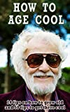 How to age cool: 14 tips on how to grow old and 50 tips to get there cool
