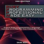 Ruby Programming Professional Made Easy, 2nd Edition: Expert Ruby Programming Language Success in a Day for Any Computer User   Sam Key