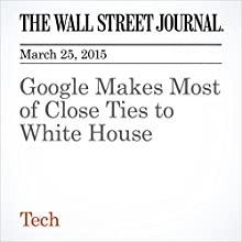 Google Makes Most of Close Ties to White House (       UNABRIDGED) by Brody Mullins Narrated by Ken Borgers
