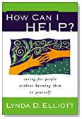 How Can I Help?: Caring for People Without Harming Them or Yourself