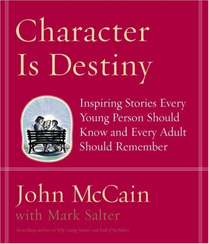 Character Is Destiny: Inspiring Stories Every Young Person Should Know and Every Adult Should Remember, John Mccain, Mark Salter