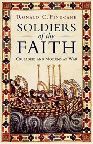 Soldiers of the Faith: Crusaders and Moslems at War, RONALD C. FINUCANE