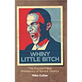Whiny Little Bitch: The Excuse-Filled Presidency of Barack Obama ~ Mike Cullen