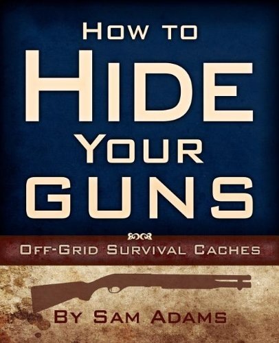 how-to-hide-your-guns-off-grid-survival-caches-by-sam-adams-2008-10-01