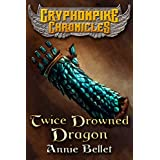 Twice Drowned Dragon (The Gryphonpike Chronicles Book 2) ~ Annie Bellet