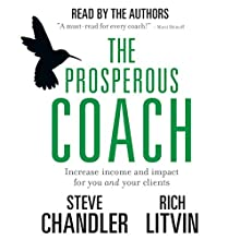 The Prosperous Coach: Increase Income and Impact for You and Your Clients Audiobook by Steve Chandler, Rich Litvin Narrated by Steve Chandler, Rich Litvin
