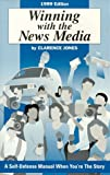 Winning with the News Media: A Self-Defense Manual When You're the Story (1999 Edition)