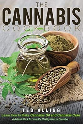 The Cannabis Cookbook - Learn How to Make Cannabis Oil and Cannabis Cake: A Reliable Book to Learn the Healthy Uses of Cannabis