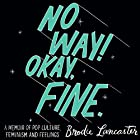 No Way! Okay, Fine.: A memoir of pop culture, feminism and feelings Hörbuch von Brodie Lancaster Gesprochen von: Brodie Lancaster