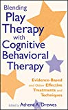 Blending Play Therapy with Cognitive Behavioral Therapy: Evidence-Based and Other Effective Treatments and Techniques