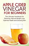 Apple Cider Vinegar for Beginners: The Ultimate Handbook for Detoxing, Natural Weight Loss, Optimal Health and Glowing Skin (Antioxidants, Detox, Natural, ... Feel younger, Lose weight, Cleanse, Diet)