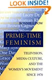 Prime-Time Feminism: Television, Media Culture, and the Women's Movement Since 1970 (Feminist Cultural Studies, the Media, and Political Culture)