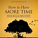 How to Have More Time: Practical Ways to Put an End to Constant Busyness and Design a Time-Rich Lifestyle Audiobook by Martin Meadows Narrated by John Gagnepain