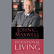 Intentional Living: Choosing a Life That Matters (       UNABRIDGED) by John C. Maxwell Narrated by John C Maxwell