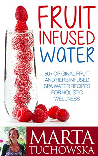 Fruit Infused Water: 50+ Original Fruit And Herb Infused Spa Water For Holistic Wellness (Wellness Spa At Home, Spa Water, Fruit Infused Water, Vitamin Water)