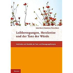 Leibbewegungen, Herzkreise und der Tanz der Würde: Methoden und Modelle der Tanz- und Bewegungstherapie (Fachbücher therapie kreativ)