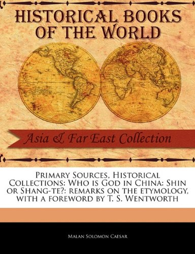 Primary Sources, Historical Collections: Who is God in China: Shin or Shang-te?: remarks on the etymology, with a foreword by T. S. Wentworth