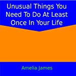 Unusual Things You Need to Do at Least Once in Your Life | Amelia James