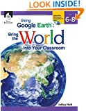 Using Google Earth: Bring the World into Your Classroom, Level 6-8