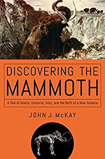 Book Cover: Discovering the Mammoth: A Tale of Giants, Unicorns, Ivory, and the Birth of a New Science