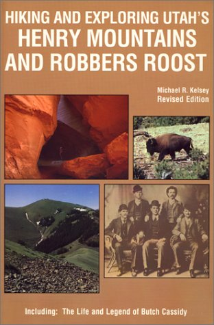 Hiking and Exploring Utah's Henry Mountains and Robbers Roost : The Life and Legend of Butch Cassidy