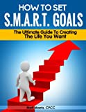 How to Set SMART Goals For The Average Person - The Ultimate Guide To Creating The Life You Want (The Road To Happiness)