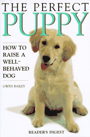 The Perfect Puppy : How to Raise a Well-Behaved Dog, Gwen  Bailey