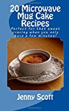 Jenny Scott 20 Microwave Mug Cake Recipes: Perfect for that sweet craving when you only have a few minutes!