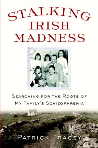 Stalking Irish Madness: Searching for the Roots of My Family's Schizophrenia, Patrick Tracey