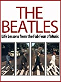 The Beatles: Life Lessons from the Fab Four of Music: The Beatles Revealed (The Beatles, Biography, All the Songs, John Lennon, Ringo Starr, Yoko Ono Book 1)