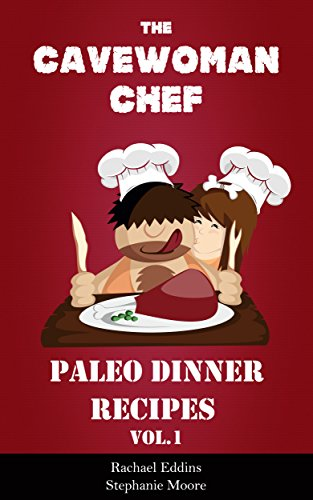 Paleo Dinner Recipes - Delicious Paleo Diet Cookbook by the Cavewoman Chef by Rachael Eddins, Stephanie Moore