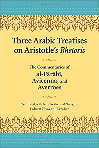 Three Arabic Treatises on Aristotle?s Rhetoric: The Commentaries of al-Farabi, Avicenna, and Averroes