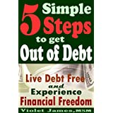 5 Simple Steps to Get Out of Debt: Live Debt-Free & Experience Financial Freedom
