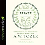 Prayer: Communing with God in Everything - Collected Insights from A. W. Tozer | A. W. Tozer