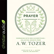 Prayer: Communing with God in Everything - Collected Insights from A. W. Tozer Audiobook by A. W. Tozer Narrated by Joe Geoffrey